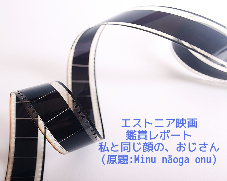エストニア映画 私と同じ顔の、おじさん(原題:Minu näoga onu)