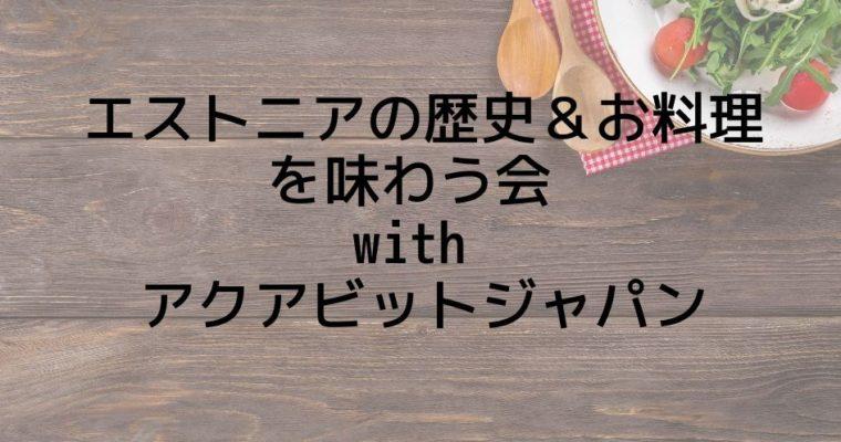 エストニアの歴史&お料理を味わう会 with アクアビットジャパン